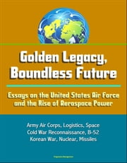 Golden Legacy, Boundless Future: Essays on the United States Air Force and the Rise of Aerospace Power - Army Air Corps, Logistics, Space, Cold War Reconnaissance, B-52, Korean War, Nuclear, Missiles ebook by Progressive Management