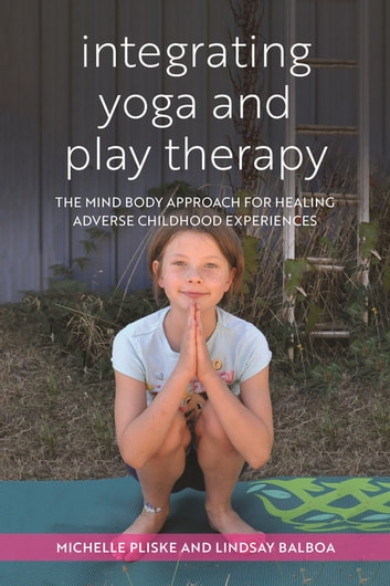 Integrating Yoga and Play Therapy - The Mind-Body Approach for Healing Adverse Childhood Experiences ebook by Michelle Pliske,Lindsey Balboa