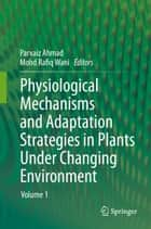 Physiological Mechanisms and Adaptation Strategies in Plants Under Changing Environment ebook by Parvaiz Ahmad,Mohd Rafiq Wani