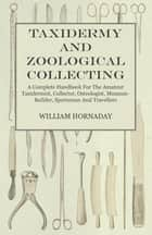 Taxidermy And Zoological Collecting - A Complete Handbook For The Amateur Taxidermist, Collector, Osteologist, Museum-Builder, Sportsman And Travellers ebook by William Hornaday