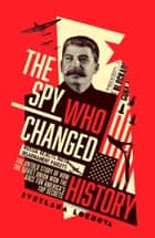 The Spy Who Changed History: The Untold Story of How the Soviet Union Won the Race for America's Top Secrets ebook by Svetlana Lokhova
