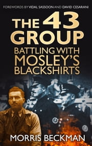 43 Group - Battling with Mosley's Blackshirts ebook by Morris Beckman,Vidal Sassoon,David Cesarani