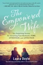 The Empowered Wife - Six Surprising Secrets for Attracting Your Husbands Time, Attention, and Affection ebook by Laura Doyle
