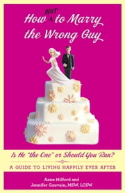 "How Not to Marry the Wrong Guy - Is He ""the One"" or Should You Run? A Guide to Living Happily Ever After ebook by Anne Milford,Jennifer Gauvain"