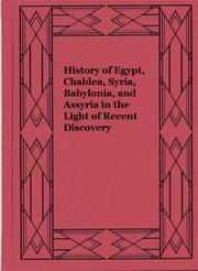 History of Egypt, Chaldea, Syria, Babylonia, and Assyria in the Light of Recent Discovery ebook by H. R. Hall,L. W. King