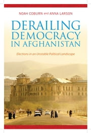 Derailing Democracy in Afghanistan - Elections in an Unstable Political Landscape ebook by Noah Coburn,Anna Larson