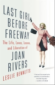 Last Girl Before Freeway - The Life, Loves, Losses, and Liberation of Joan Rivers ebook by Leslie Bennetts