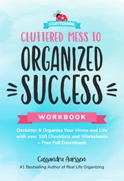Cluttered Mess to Organized Success Workbook - Declutter and Organize your Home and Life with over 100 Checklists and Worksheets (Plus Free Full Downloads) ebook by Cassandra Aarssen