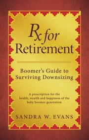 Rx for Retirement: Boomer's Guide to Surviving Downsizing ebook by Sandra W. Evans