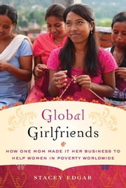 Global Girlfriends - How One Mom Made It Her Business to Help Women in Poverty Worldwide ebook by Stacey Edgar
