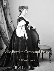 Belle Boyd in Camp and Prison: All Volumes ebook by Belle Boyd