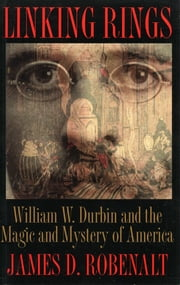 Linking Rings - William W. Durbin and the Magic and Mystery of America ebook by James D. Robenalt
