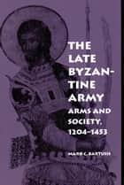 The Late Byzantine Army ebook by Mark C. Bartusis
