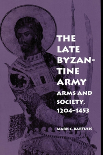 The Late Byzantine Army - Arms and Society, 1204-1453 ebook by Mark C. Bartusis