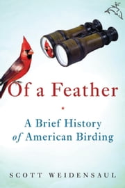Of a Feather - A Brief History of American Birding ebook by Scott Weidensaul