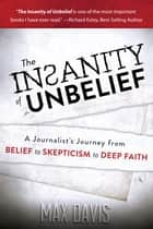 The Insanity of Unbelief - A Journalist's Journey from Belief to Skepticism to Deep Faith ebook by Max Davis