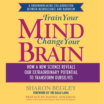 Train Your Mind, Change Your Brain - How a New Science Reveals Our Extraordinary Potential to Transform Ourselves audiobook by Sharon Begley