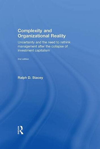 Complexity and Organizational Reality - Uncertainty and the Need to Rethink Management after the Collapse of Investment Capitalism ebook by Ralph D. Stacey