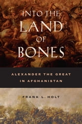 Into the Land of Bones: Alexander the Great in Afghanistan ebook by Holt, Frank L.