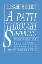 A Path Through Suffering ebook by Elisabeth Elliot