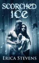 Scorched Ice (The Fire and Ice Series, Book 3) ebook by Erica Stevens