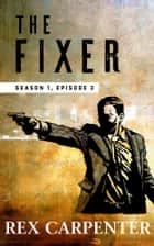 The Fixer, Season 1, Episode 3 - (A JC Bannister Serial Thriller) ebook by Rex Carpenter