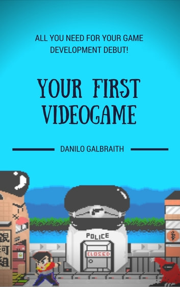 Your First Videogame: All You Need For Your Game Development Debut! eBook by Danilo Galbraith