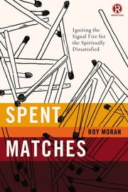 Spent Matches - Igniting the Signal Fire for the Spiritually Dissatisfied ebook by Roy Moran, Refraction