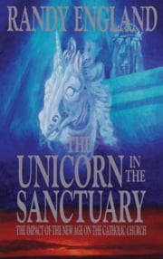 The Unicorn In The Sanctuary - The Impact of the New Age Movement on the Catholic Church ebook by Randy England