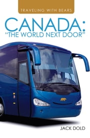 "TRAVELING WITH BEARS - CANADA: ""THE WORLD NEXT DOOR"" ebook by JACK DOLD"