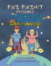 FART FACTORY PRESENTS: - CAPTAIN STINKY PANTS AND JUNKYARD JOHNNY SAVE THE UNIVERSE ebook by Dan Sylvestre