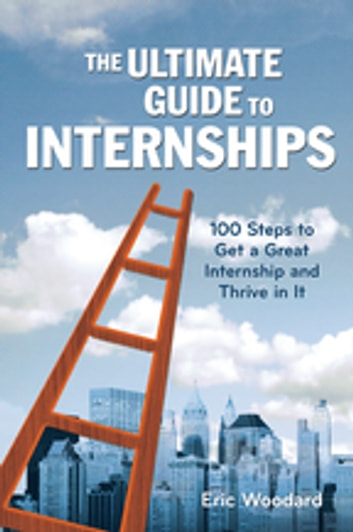 The Ultimate Guide to Internships - 100 Steps to Get a Great Internship and Thrive in It ebook by Eric Woodard