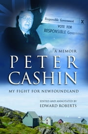 Peter Cashin: My Fight for Newfoundland ebook by Peter J. Cashin,Edward Roberts