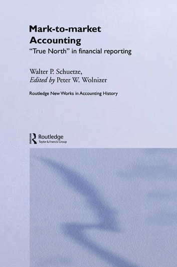 Mark to Market Accounting - 'True North' in Financial Reporting ebook by Walter P. Schuetze