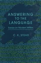 Answering to the Language - Essays on Modern Writers ebook by C. K. Stead
