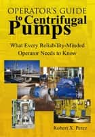 Operator's Guide to Centrifugal Pumps ebook by Robert X. Perez