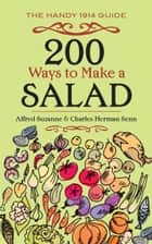 200 Ways to Make a Salad - The Handy 1914 Guide ebook by Alfred Suzanne, Charles Herman Senn