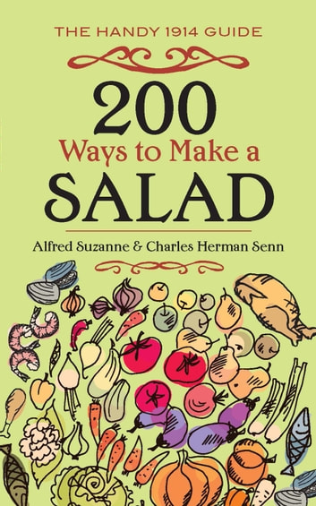 200 Ways to Make a Salad - The Handy 1914 Guide ebook by Alfred Suzanne,Charles Herman Senn