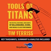 Tools of Titans: The Tactics, Routines, and Habits of Billionaires, Icons, and World-Class Performers by Tim Ferriss: Key Takeaways, Summary & Analysis Included audiobook by Ninja Reads