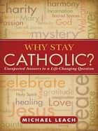 Why Stay Catholic? ebook by Michael Leach