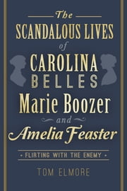 The Scandalous Lives of Carolina Belles Marie Boozer and Amelia Feaster - Flirting with the Enemy ebook by Tom Elmore