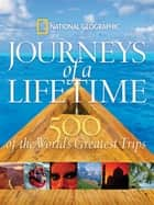 Journeys of a Lifetime - 500 of the World's Greatest Trips ebook by National Geographic