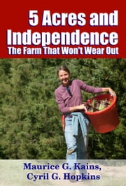 Five Acres and Independence - The Farm That Won't Wear Out ebook by Midwest Journal Press, Maurice G. Kains, Cyril G. Hopkins