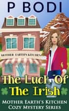 The Luck Of The Irish - Mother Earth's Kitchen Cozy Mystery Series, #5 ebook by P Bodi