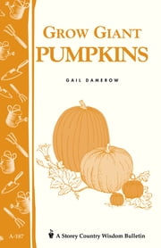 Grow Giant Pumpkins - Storey's Country Wisdom Bulletin A-187 ebook by Gail Damerow