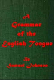 A Grammar of the English Tongue ebook by Samuel Johnson