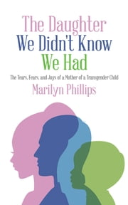 The Daughter We Didn't Know We Had - The Tears, Fears, and Joys of a Mother of a Transgender Child ebook by Marilyn Phillips