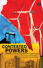 Contested Powers - The Politics of Energy and Development in Latin America ebook by John-Andrew McNeish,Axel Borchgrevink,Owen Logan