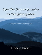 Open The Gates In Jerusalem For The Queen of Sheba - A Legend From Long Long Ago ebook by Cheryl Freier
