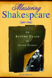 Mastering Shakespeare - An Acting Class in Seven Scenes ebook by Scott Kaiser